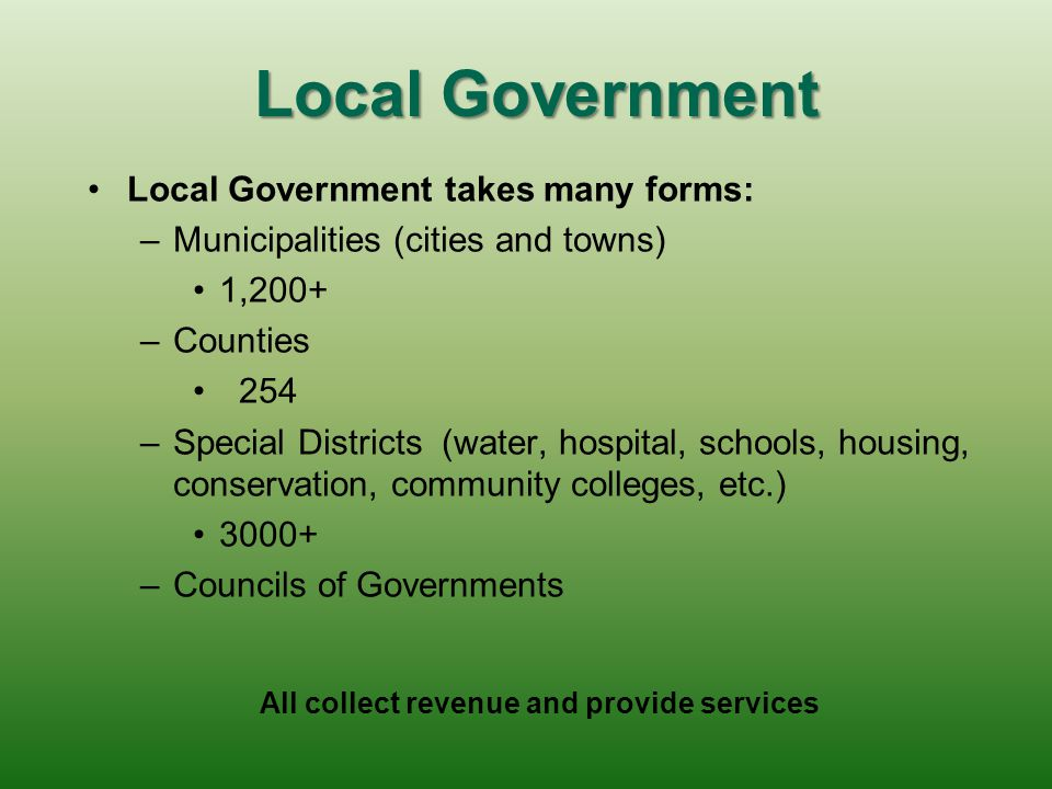 Local Government Local Government takes many forms: – –Municipalities (cities and towns) 1,200+ – –Counties 254 – –Special Districts (water, hospital, schools, housing, conservation, community colleges, etc.) 3000+ – –Councils of Governments All collect revenue and provide services