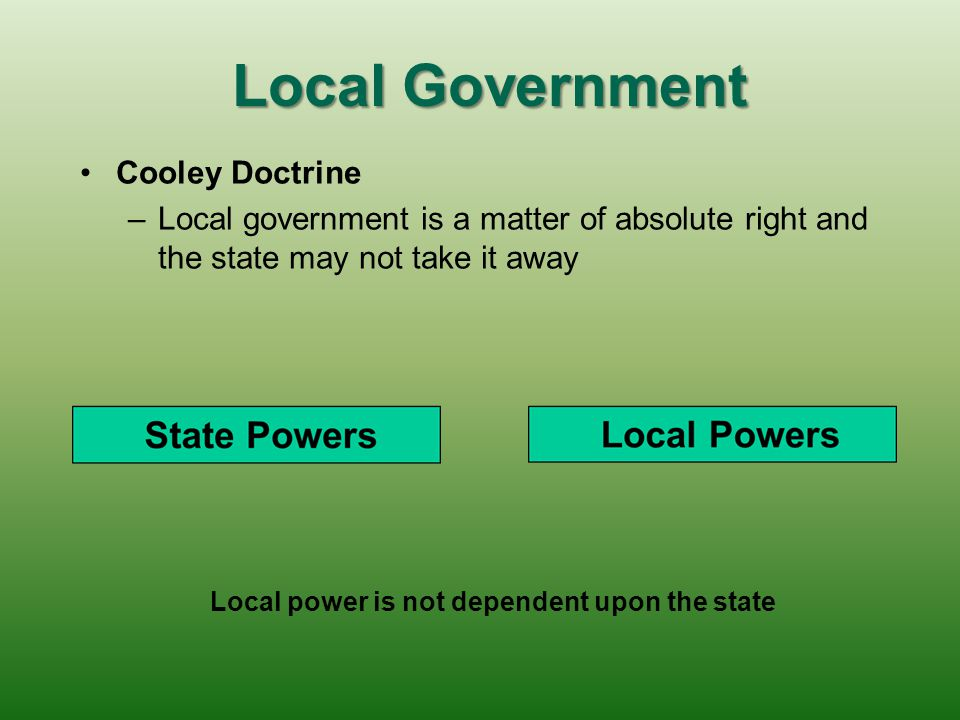 Local Government Dillon's Rule: (followed in Texas and in 40 states) – –A legal principle that local governments have only those powers granted by the