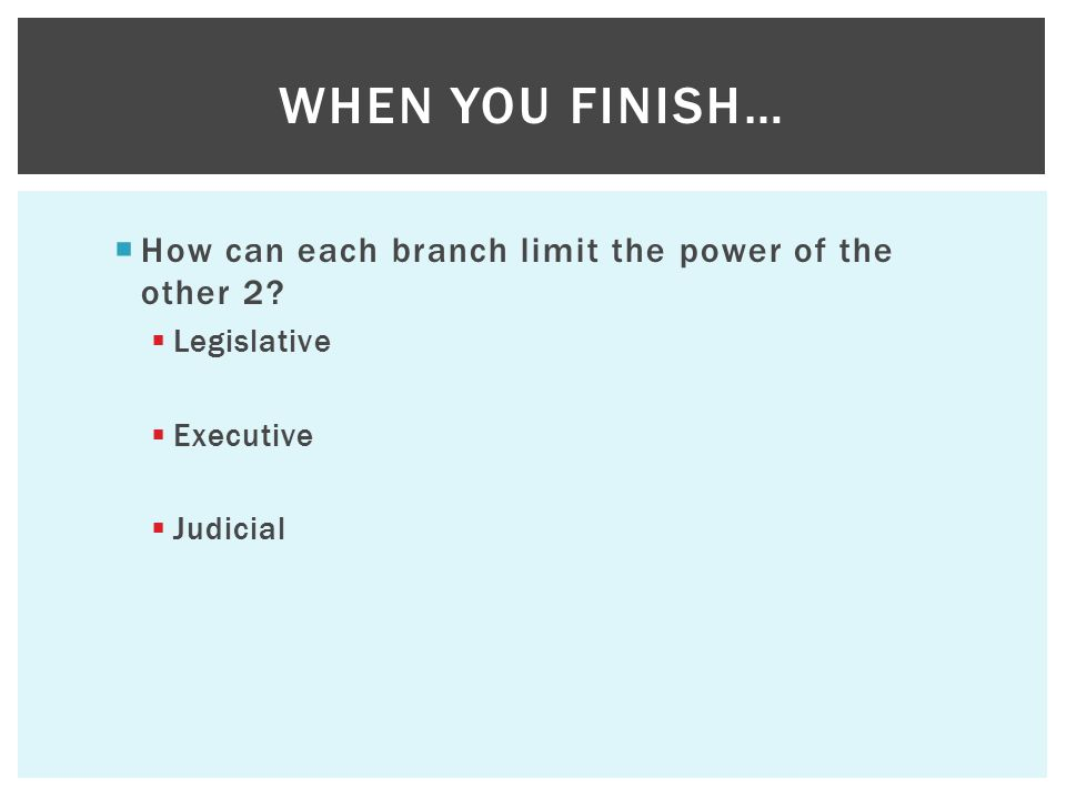  How can each branch limit the power of the other 2?  Legislative  Executive  Judicial WHEN YOU FINISH…