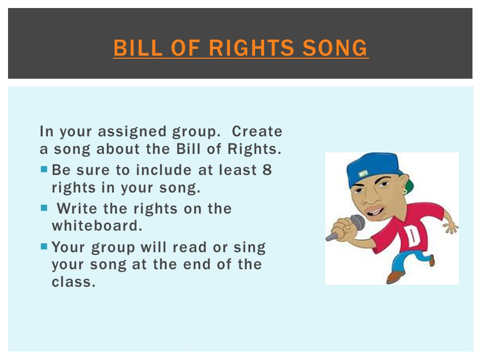 In your assigned group. Create a song about the Bill of Rights.  Be sure to include at least 8 rights in your song.  Write the rights on the whitebo