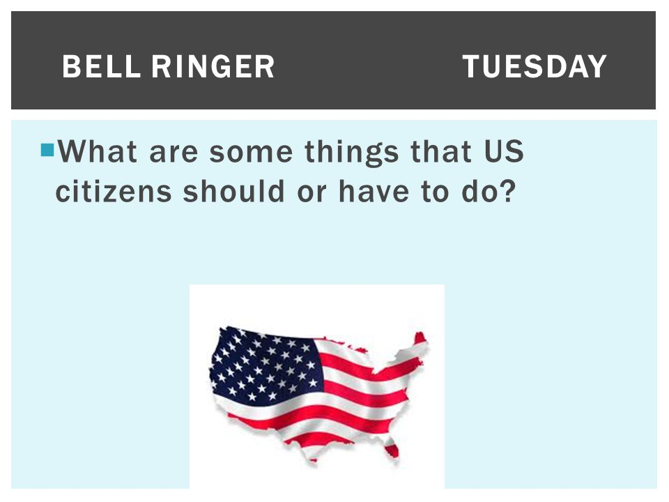  What are some things that US citizens should or have to do? BELL RINGERTUESDAY