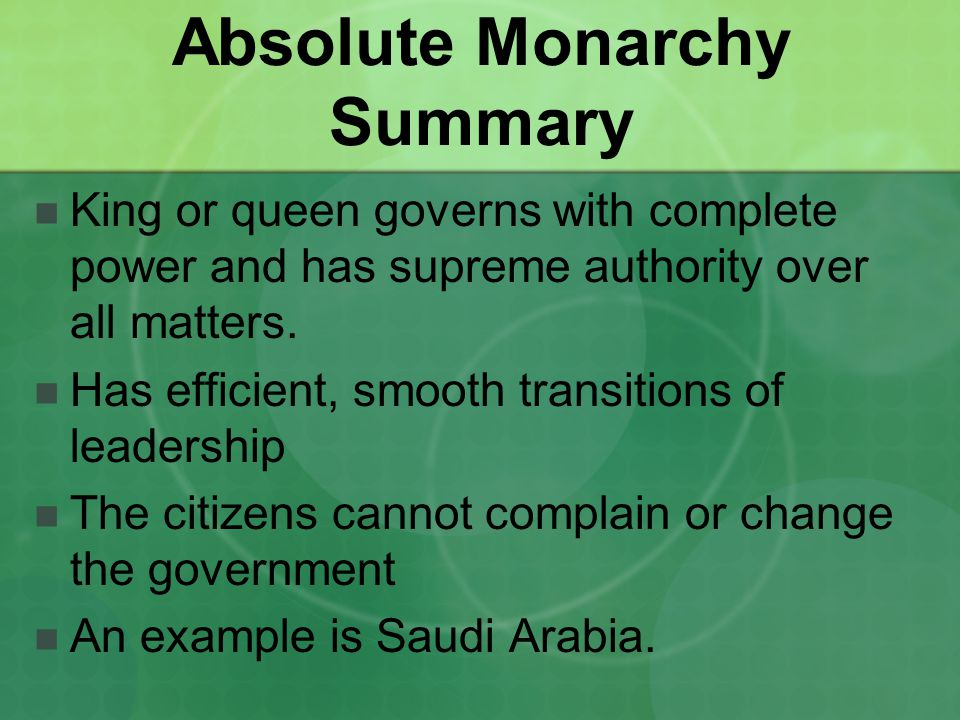 Absolute Monarchy Summary King or queen governs with complete power and has supreme authority over all matters. Has efficient, smooth transitions of l