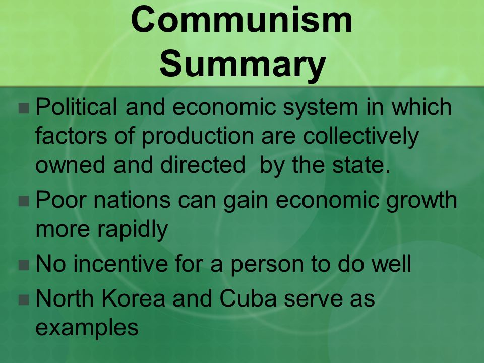 Communism Summary Political and economic system in which factors of production are collectively owned and directed by the state.
