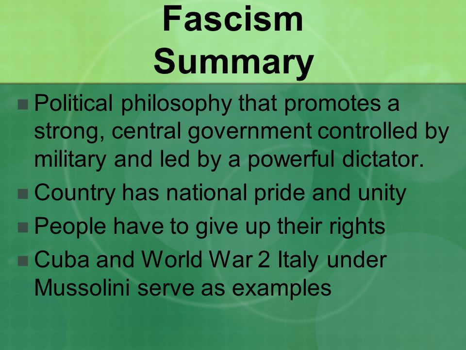 Fascism Summary Political philosophy that promotes a strong, central government controlled by military and led by a powerful dictator. Country has nat