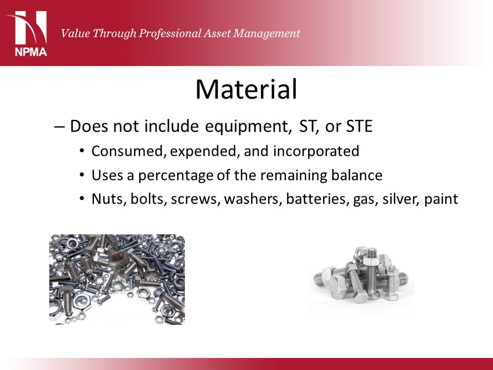 Material – Does not include equipment, ST, or STE Consumed, expended, and incorporated Uses a percentage of the remaining balance Nuts, bolts, screws,