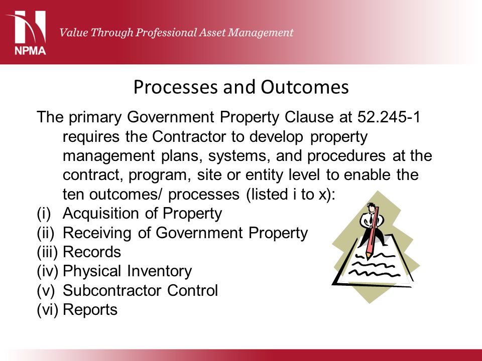 Processes and Outcomes The primary Government Property Clause at 52.245-1 requires the Contractor to develop property management plans, systems, and p