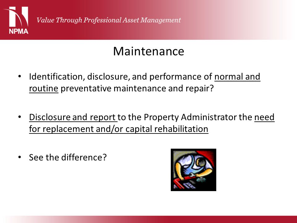 Maintenance Identification, disclosure, and performance of normal and routine preventative maintenance and repair? Disclosure and report to the Proper