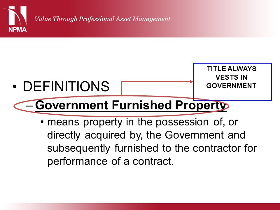 DEFINITIONS –Government Furnished Property means property in the possession of, or directly acquired by, the Government and subsequently furnished to