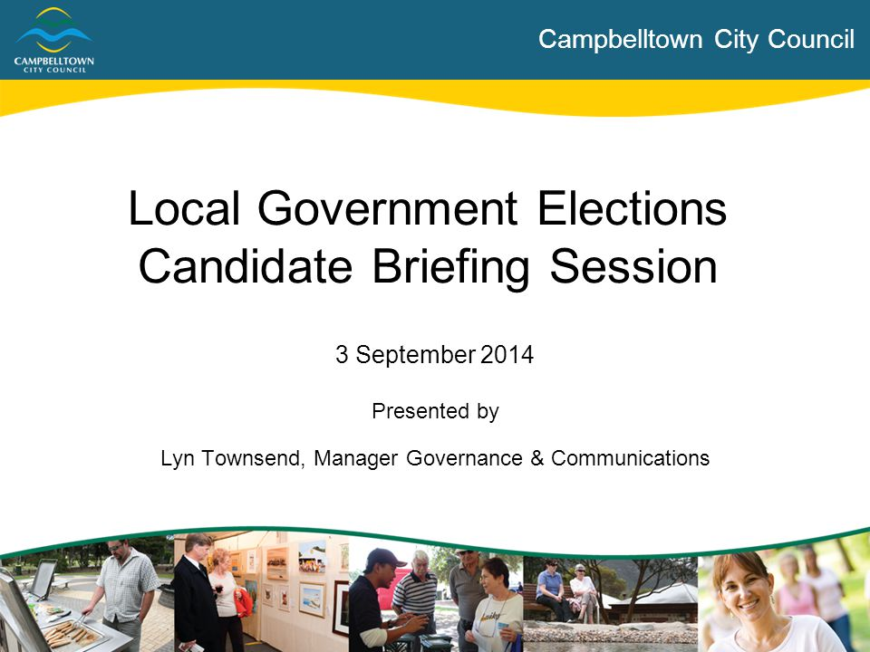 Campbelltown City Council Topics for Discussion  About Campbelltown  Introduction to Local Government  Roles & Functions of Council  Role of Elected Members  Role of the CEO & Staff  What if I am Elected?