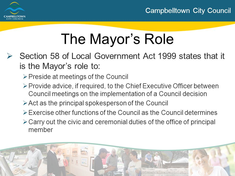 Campbelltown City Council  Section 58 of Local Government Act 1999 states that it is the Mayor's role to:  Preside at meetings of the Council  Prov