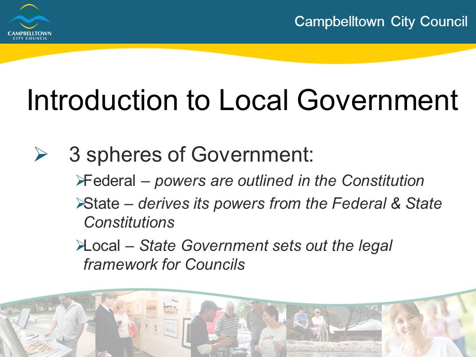 Campbelltown City Council Introduction to Local Government  3 spheres of Government:  Federal – powers are outlined in the Constitution  State – de