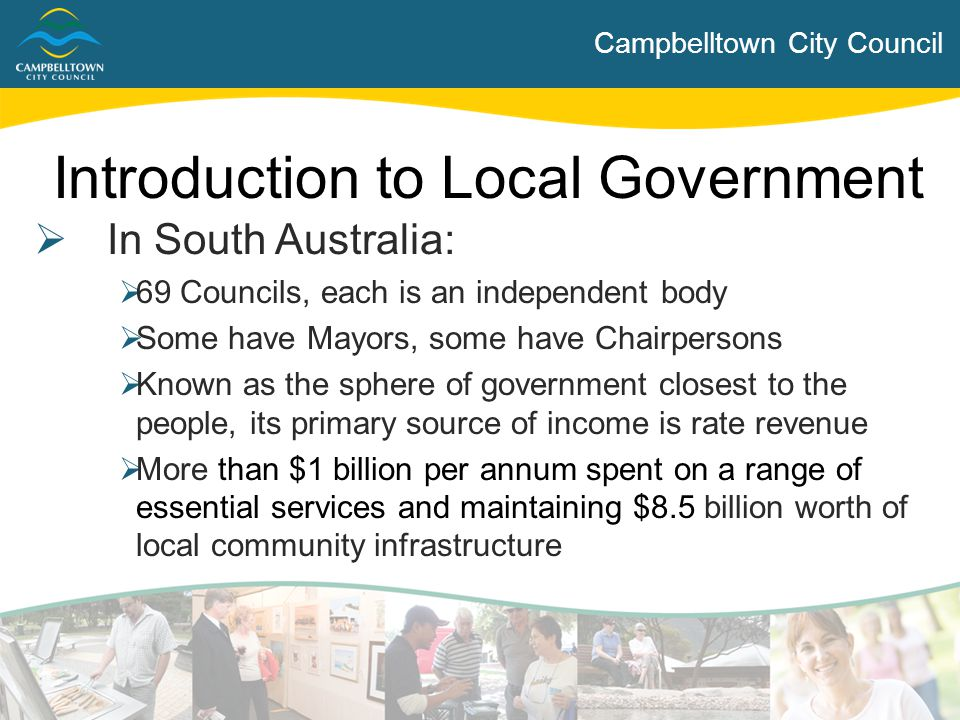 Campbelltown City Council Introduction to Local Government  In South Australia:  69 Councils, each is an independent body  Some have Mayors, some h