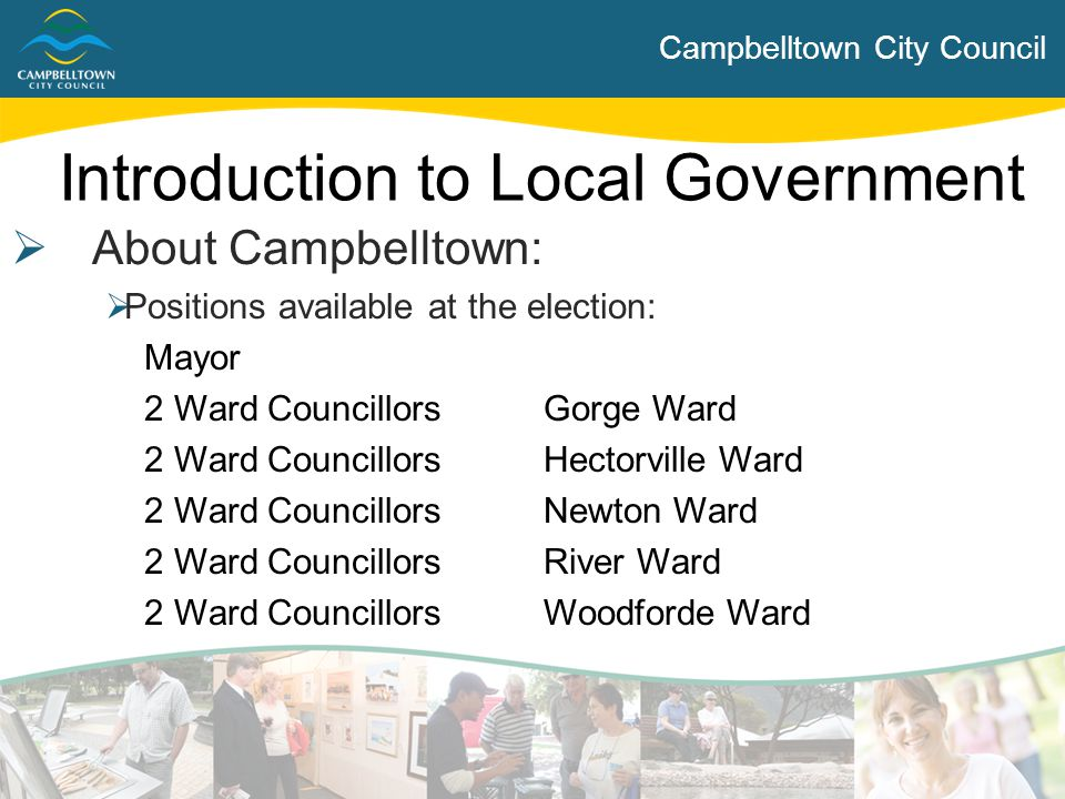 Campbelltown City Council Introduction to Local Government  About Campbelltown:  Positions available at the election: Mayor 2 Ward CouncillorsGorge
