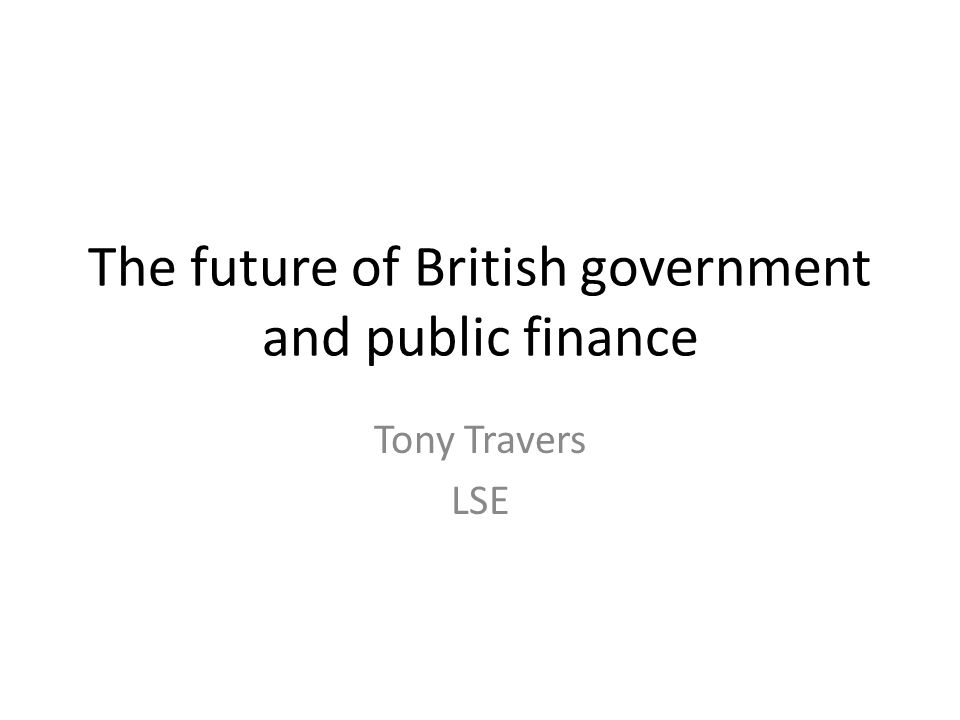 The future of British government and public finance Tony Travers LSE