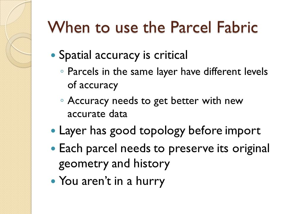 When to use the Parcel Fabric Spatial accuracy is critical ◦ Parcels in the same layer have different levels of accuracy ◦ Accuracy needs to get better with new accurate data Layer has good topology before import Each parcel needs to preserve its original geometry and history You aren't in a hurry