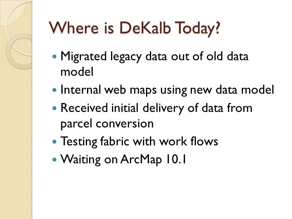 Where is DeKalb Today? Migrated legacy data out of old data model Internal web maps using new data model Received initial delivery of data from parcel