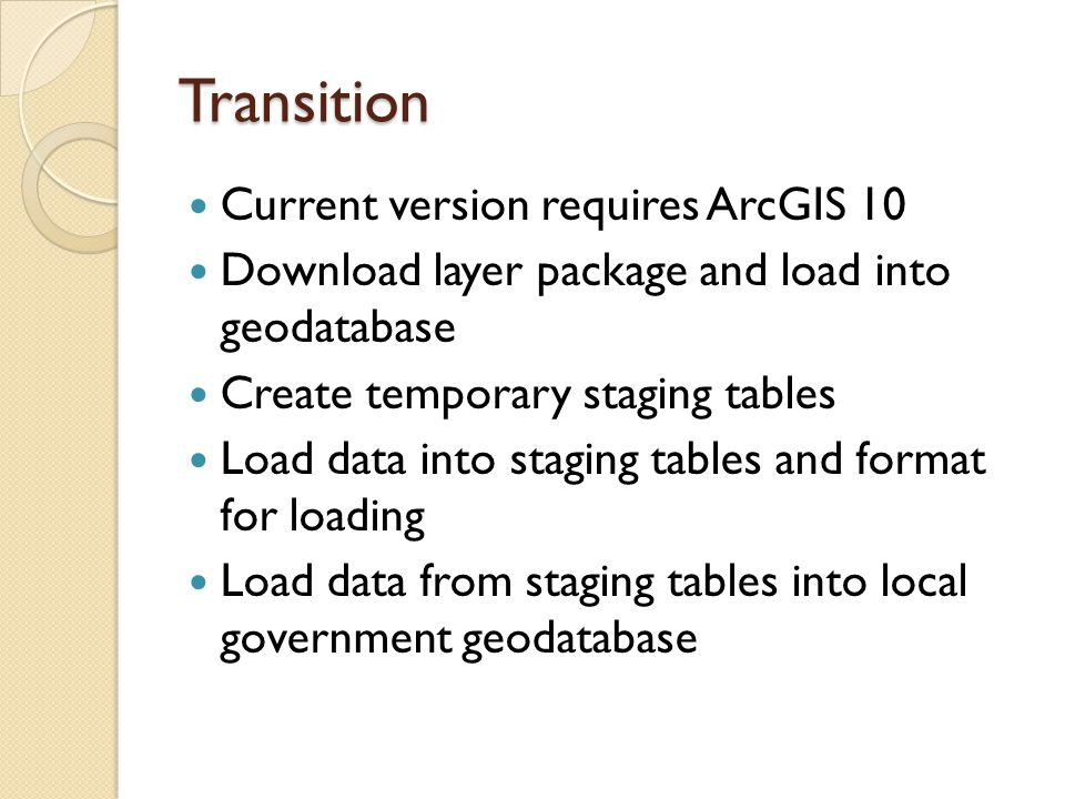 Transition Current version requires ArcGIS 10 Download layer package and load into geodatabase Create temporary staging tables Load data into staging tables and format for loading Load data from staging tables into local government geodatabase