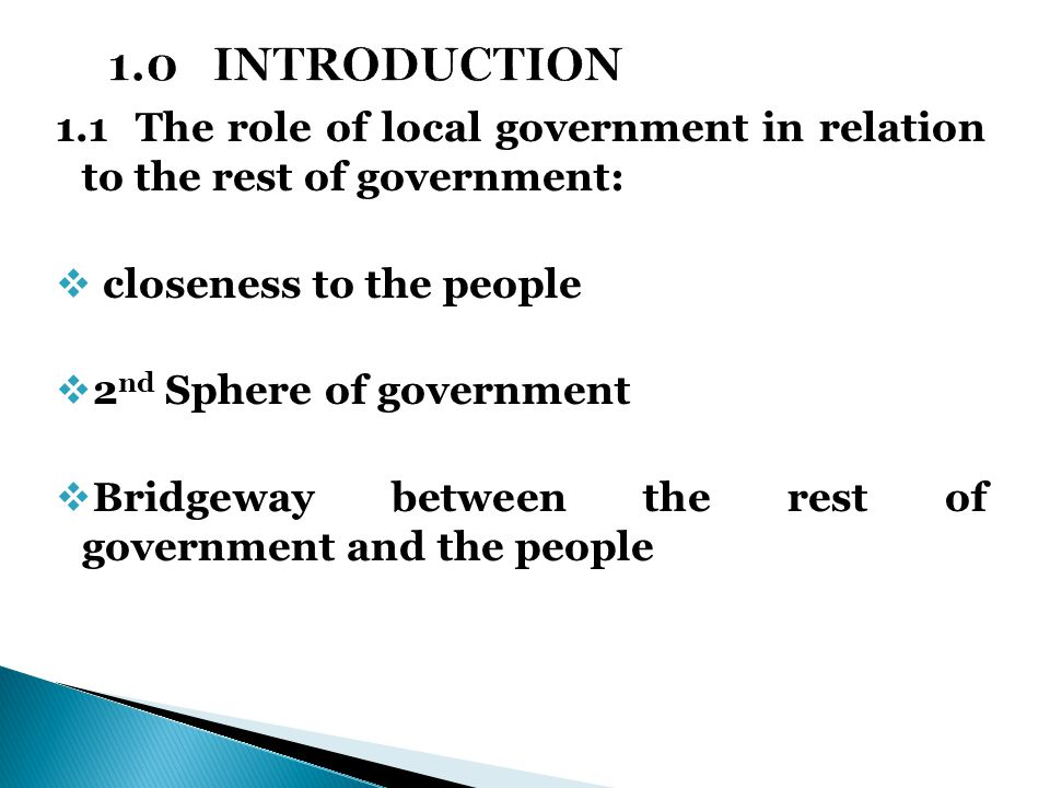 1.1 The role of local government in relation to the rest of government:  closeness to the people  2 nd Sphere of government  Bridgeway between the rest of government and the people