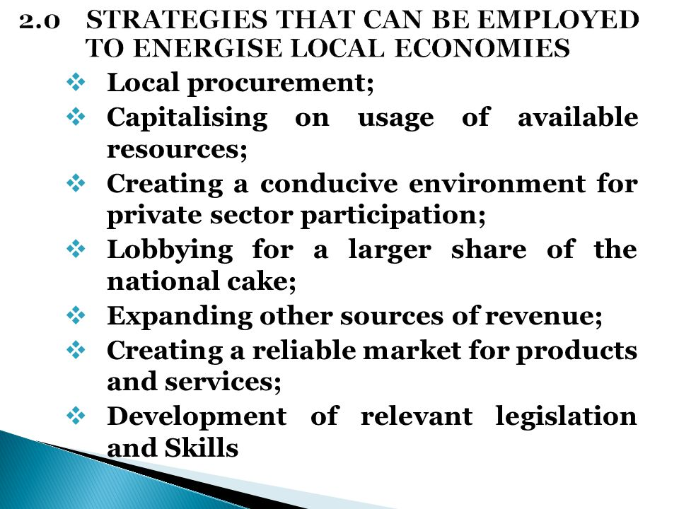  Local procurement;  Capitalising on usage of available resources;  Creating a conducive environment for private sector participation;  Lobbying for a larger share of the national cake;  Expanding other sources of revenue;  Creating a reliable market for products and services;  Development of relevant legislation and Skills