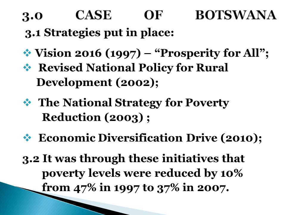 3.1 Strategies put in place:  Vision 2016 (1997) – Prosperity for All ;  Revised National Policy for Rural Development (2002);  The National Strategy for Poverty Reduction (2003) ;  Economic Diversification Drive (2010); 3.2 It was through these initiatives that poverty levels were reduced by 10% from 47% in 1997 to 37% in 2007.
