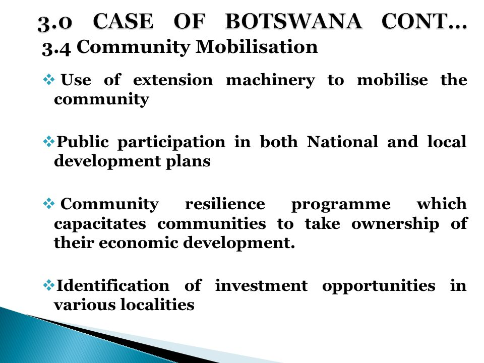 3.4 Community Mobilisation  Use of extension machinery to mobilise the community  Public participation in both National and local development plans  Community resilience programme which capacitates communities to take ownership of their economic development.