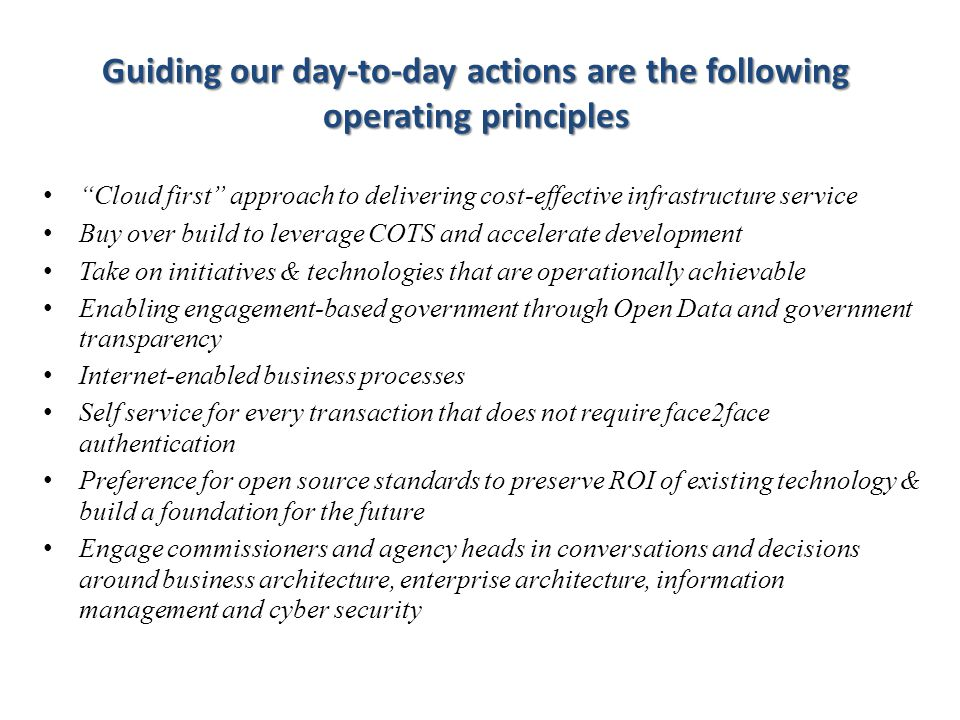 Cloud first approach to delivering cost-effective infrastructure service Buy over build to leverage COTS and accelerate development Take on initiatives & technologies that are operationally achievable Enabling engagement-based government through Open Data and government transparency Internet-enabled business processes Self service for every transaction that does not require face2face authentication Preference for open source standards to preserve ROI of existing technology & build a foundation for the future Engage commissioners and agency heads in conversations and decisions around business architecture, enterprise architecture, information management and cyber security How do we get there.