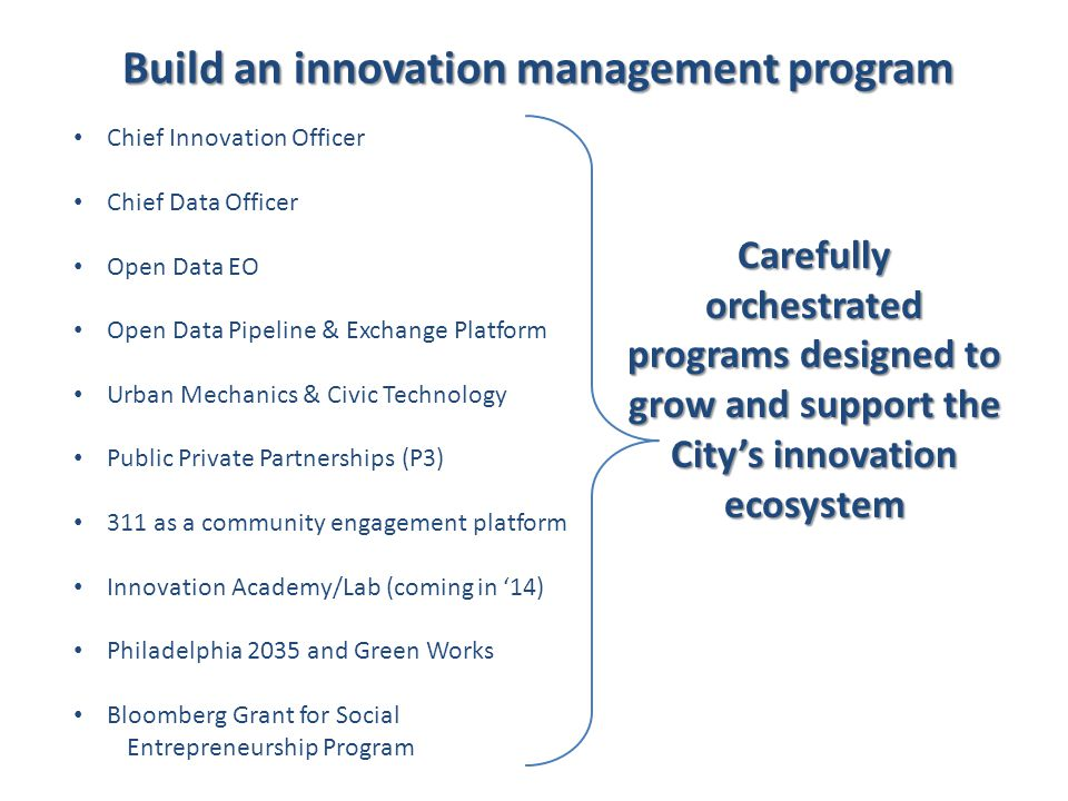 Build an innovation management program Chief Innovation Officer Chief Data Officer Open Data EO Open Data Pipeline & Exchange Platform Urban Mechanics & Civic Technology Public Private Partnerships (P3) 311 as a community engagement platform Innovation Academy/Lab (coming in '14) Philadelphia 2035 and Green Works Bloomberg Grant for Social Entrepreneurship Program Carefully orchestrated programs designed to grow and support the City's innovation ecosystem