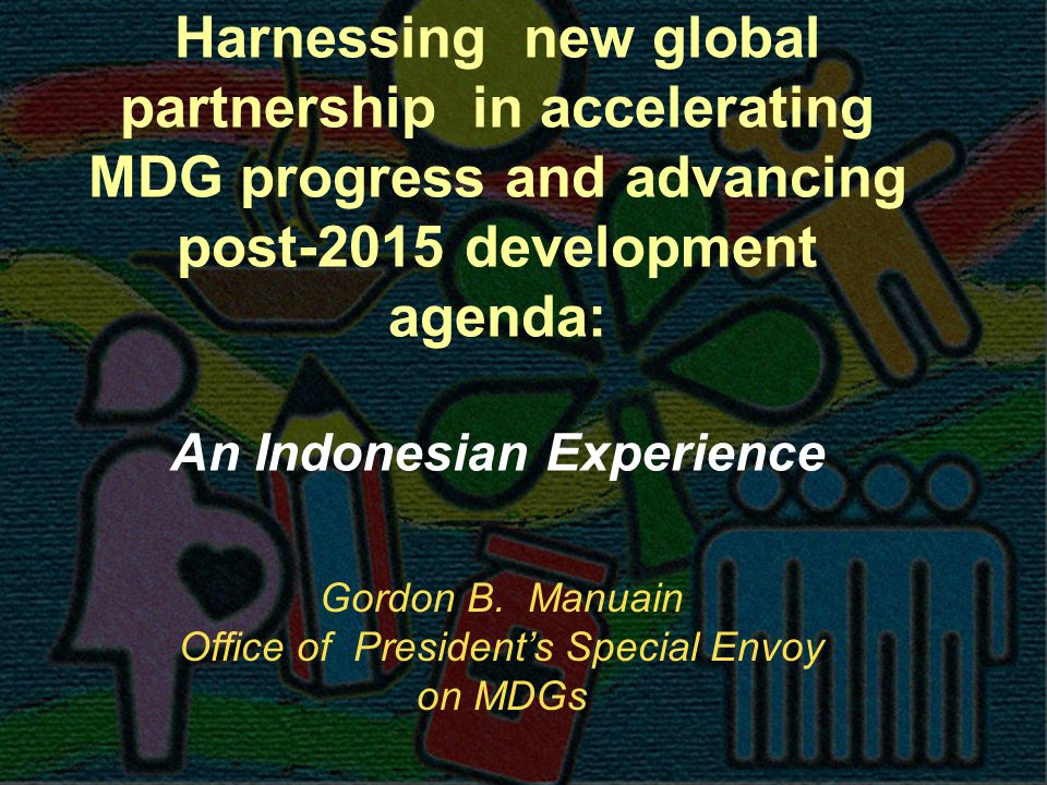 Harnessing new global partnership in accelerating MDG progress and advancing post-2015 development agenda: An Indonesian Experience Gordon B.