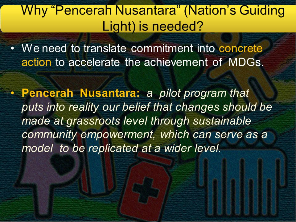 "Why ""Pencerah Nusantara"" (Nation's Guiding Light) is needed? We need to translate commitment into concrete action to accelerate the achievement of MDG"