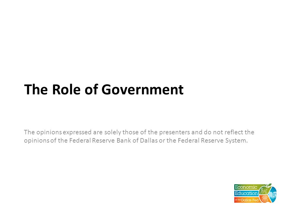 The Role of Government The opinions expressed are solely those of the presenters and do not reflect the opinions of the Federal Reserve Bank of Dallas or the Federal Reserve System.