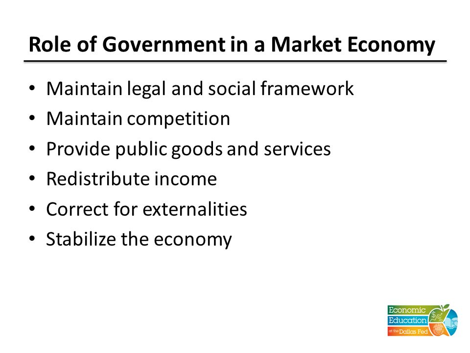 Role of Government in a Market Economy Maintain legal and social framework Maintain competition Provide public goods and services Redistribute income Correct for externalities Stabilize the economy