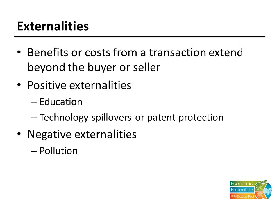 Externalities Benefits or costs from a transaction extend beyond the buyer or seller Positive externalities – Education – Technology spillovers or patent protection Negative externalities – Pollution