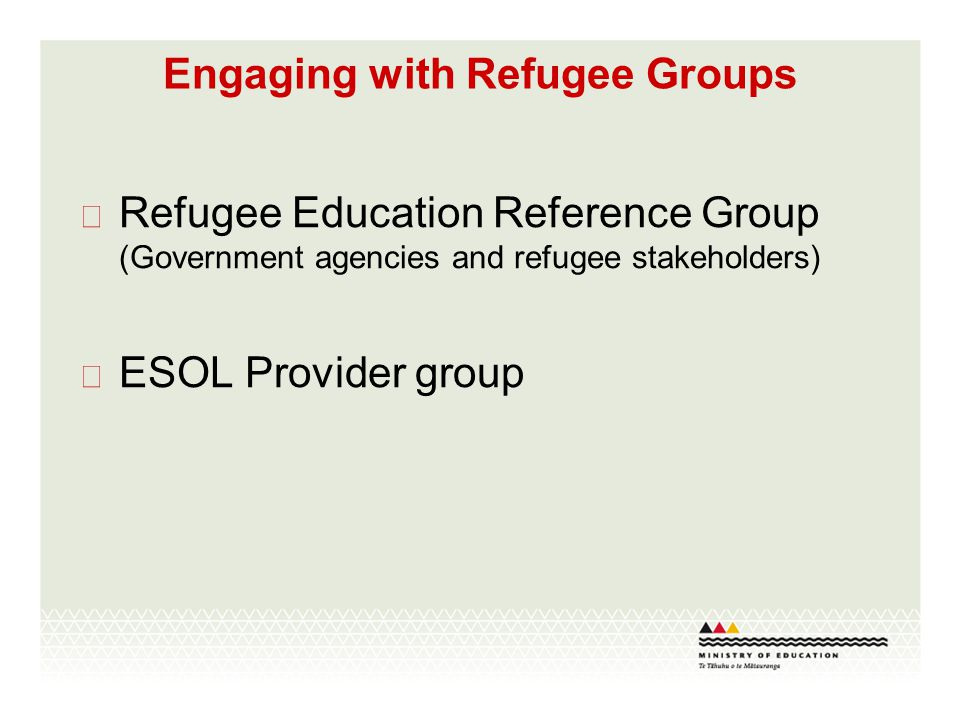 Engaging with Refugee Groups  Refugee Education Reference Group (Government agencies and refugee stakeholders)  ESOL Provider group