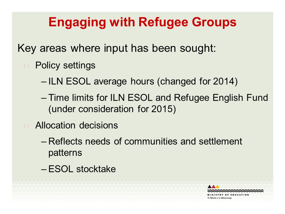 Engaging with Refugee Groups Key areas where input has been sought:  Policy settings –ILN ESOL average hours (changed for 2014) –Time limits for ILN ESOL and Refugee English Fund (under consideration for 2015)  Allocation decisions –Reflects needs of communities and settlement patterns –ESOL stocktake