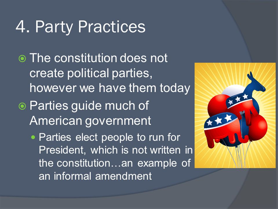 4. Party Practices  The constitution does not create political parties, however we have them today  Parties guide much of American government Partie