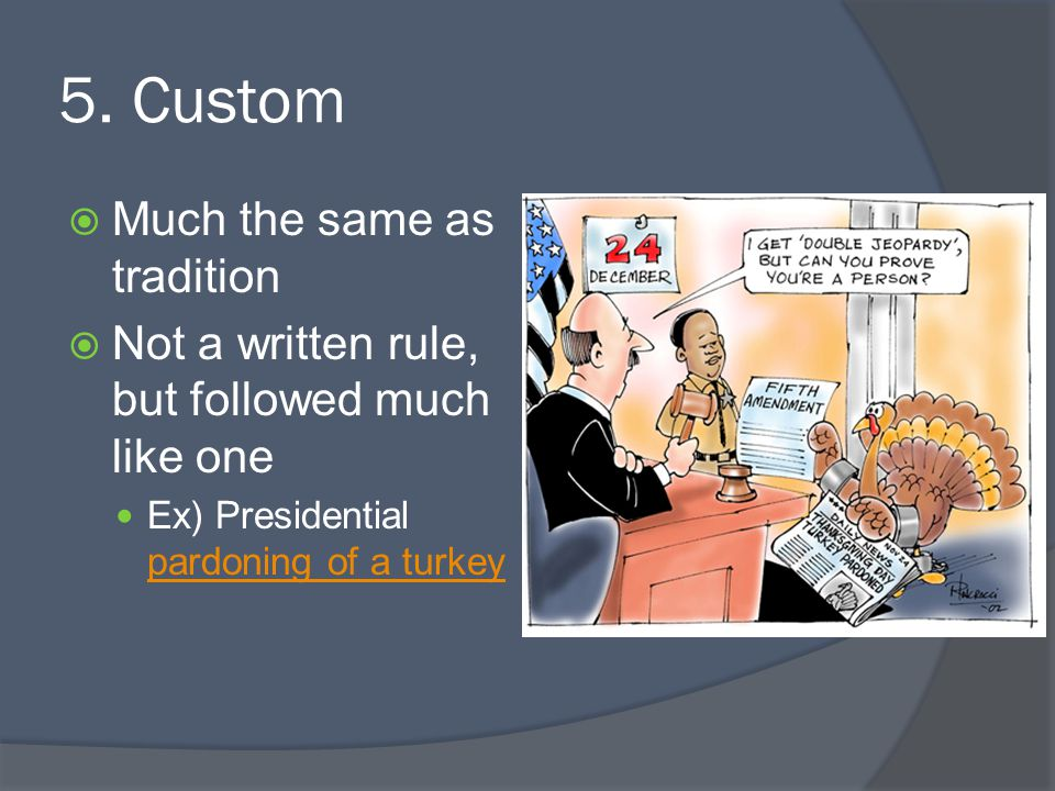 5. Custom  Much the same as tradition  Not a written rule, but followed much like one Ex) Presidential pardoning of a turkey pardoning of a turkey