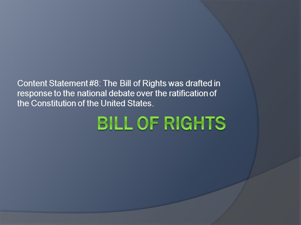 Content Statement #8: The Bill of Rights was drafted in response to the national debate over the ratification of the Constitution of the United States.