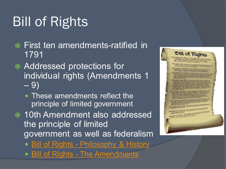Bill of Rights  First ten amendments-ratified in 1791  Addressed protections for individual rights (Amendments 1 – 9) These amendments reflect the principle of limited government  10th Amendment also addressed the principle of limited government as well as federalism Bill of Rights - Philosophy & History Bill of Rights - The Amendments