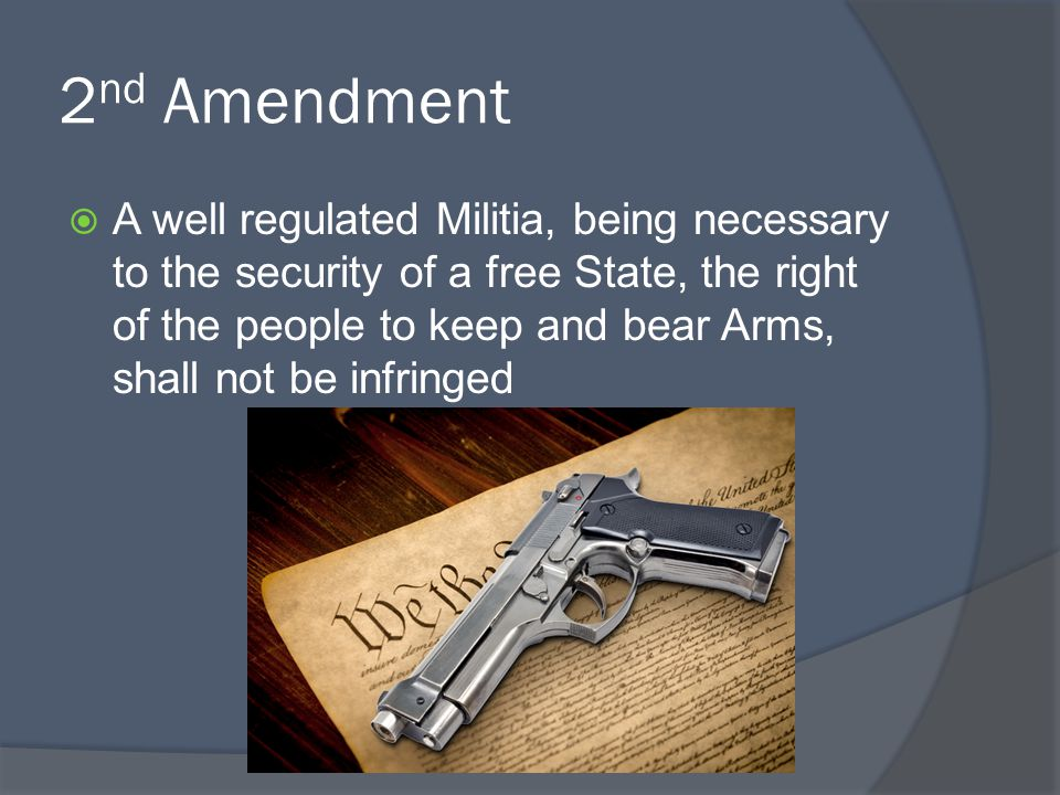 2 nd Amendment  A well regulated Militia, being necessary to the security of a free State, the right of the people to keep and bear Arms, shall not b