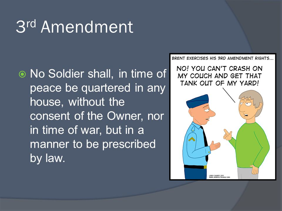 3 rd Amendment  No Soldier shall, in time of peace be quartered in any house, without the consent of the Owner, nor in time of war, but in a manner t