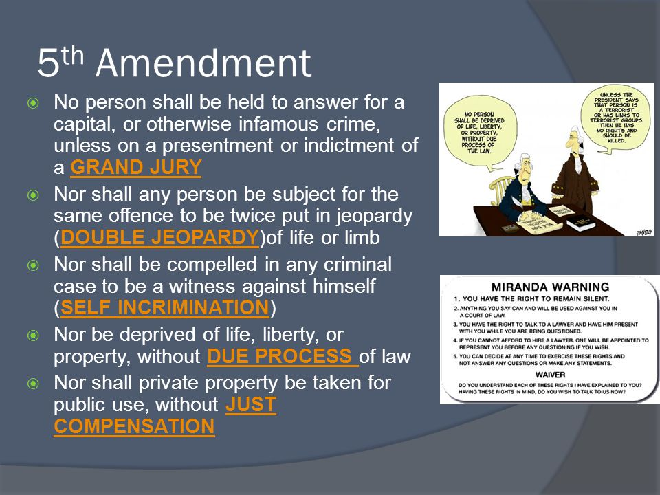 5 th Amendment  No person shall be held to answer for a capital, or otherwise infamous crime, unless on a presentment or indictment of a GRAND JURYGR