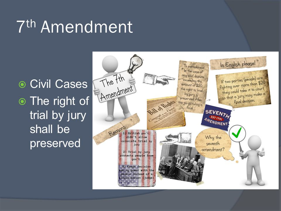 7 th Amendment  Civil Cases  The right of trial by jury shall be preserved