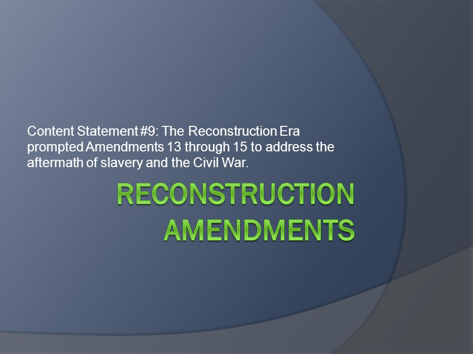 Content Statement #9: The Reconstruction Era prompted Amendments 13 through 15 to address the aftermath of slavery and the Civil War.