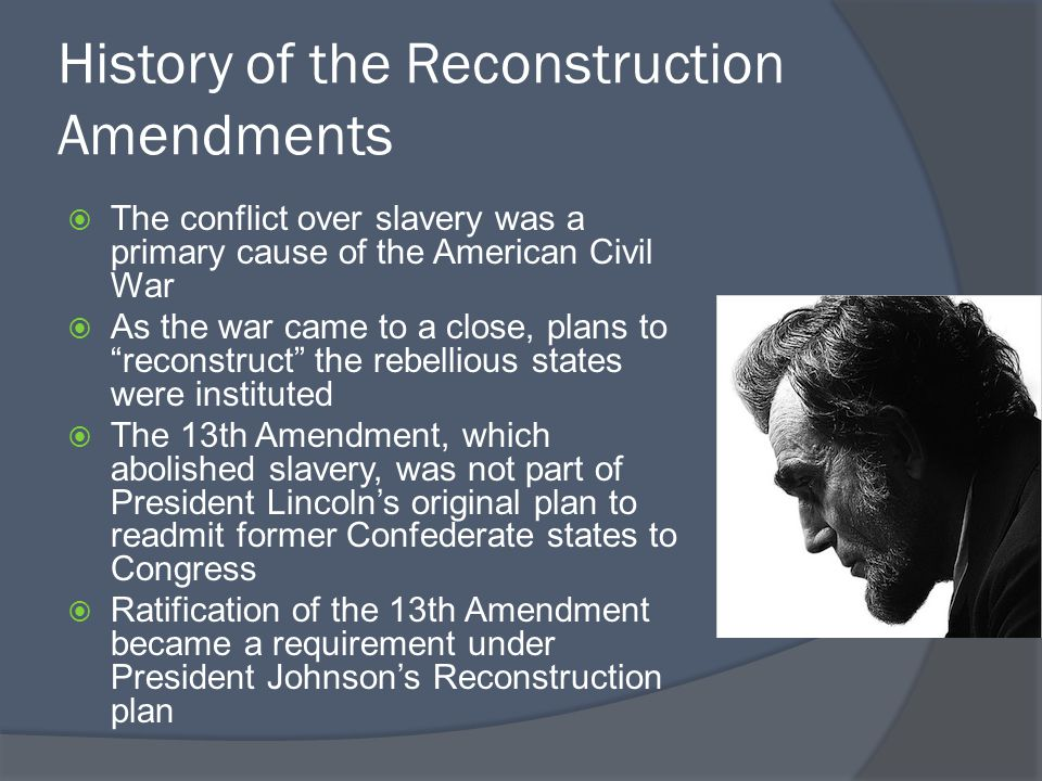 History of the Reconstruction Amendments  The conflict over slavery was a primary cause of the American Civil War  As the war came to a close, plans to reconstruct the rebellious states were instituted  The 13th Amendment, which abolished slavery, was not part of President Lincoln's original plan to readmit former Confederate states to Congress  Ratification of the 13th Amendment became a requirement under President Johnson's Reconstruction plan