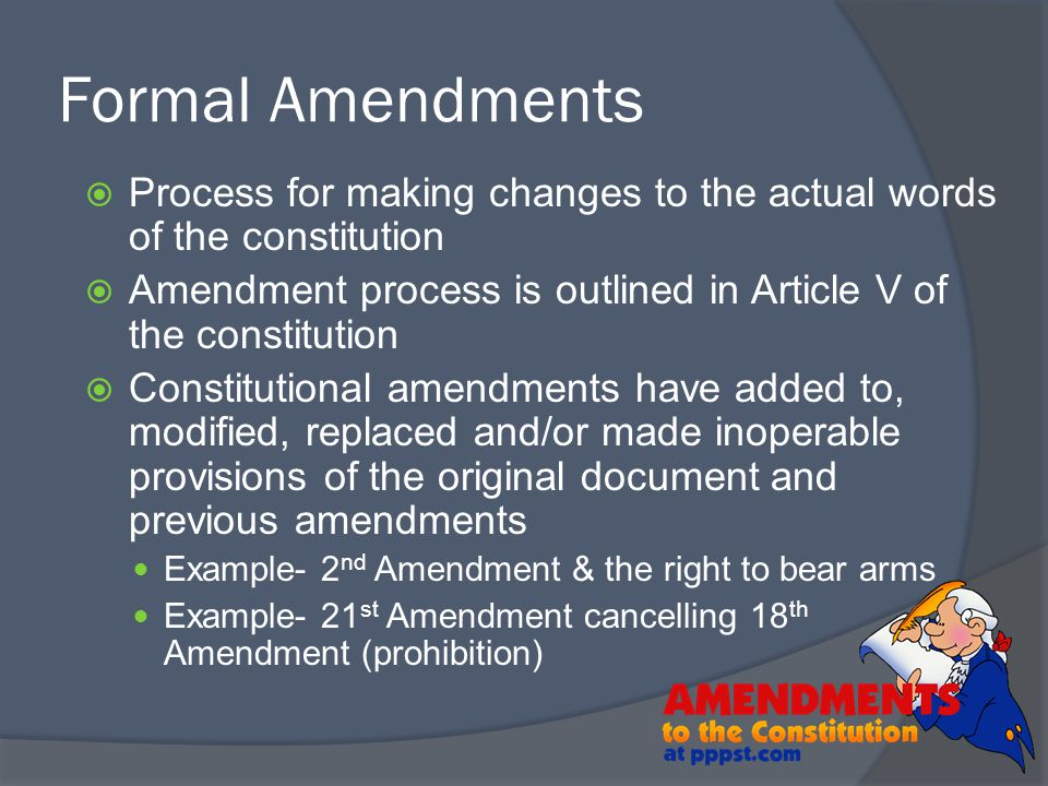 Process for making changes to the actual words of the constitution  Amendment process is outlined in Article V of the constitution  Constitutional
