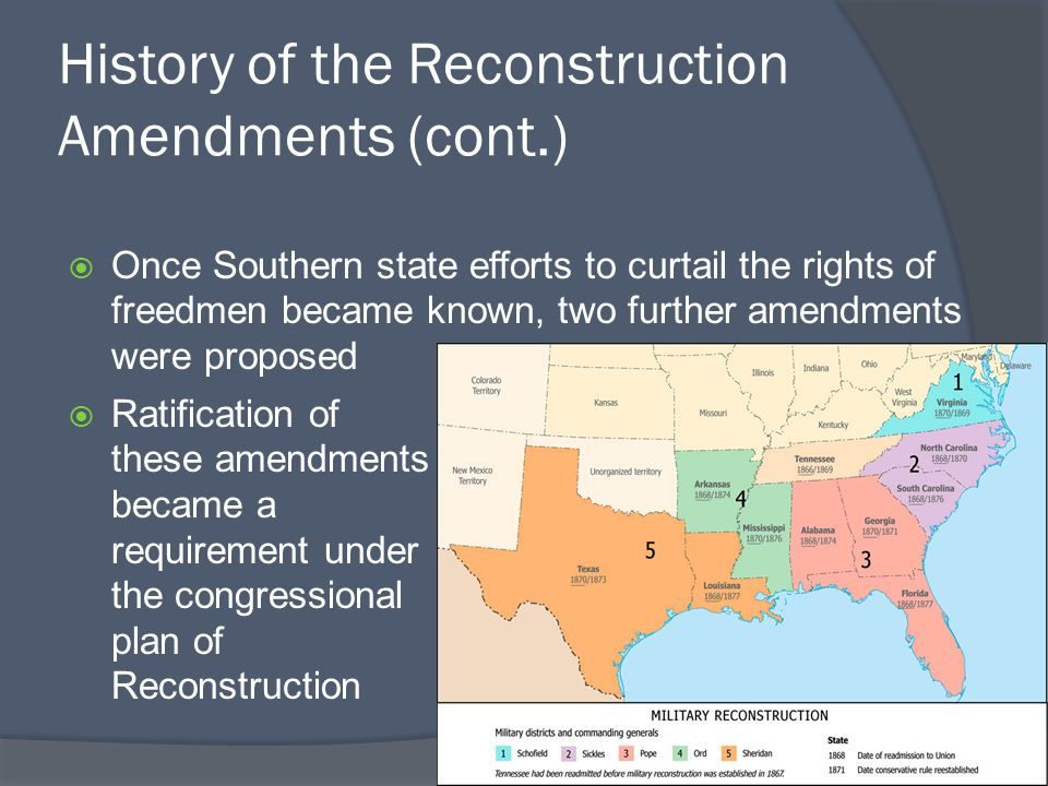 History of the Reconstruction Amendments (cont.)  Once Southern state efforts to curtail the rights of freedmen became known, two further amendments