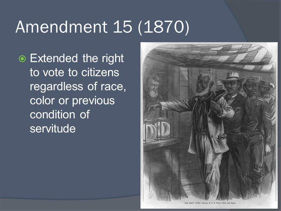 Amendment 15 (1870)  Extended the right to vote to citizens regardless of race, color or previous condition of servitude
