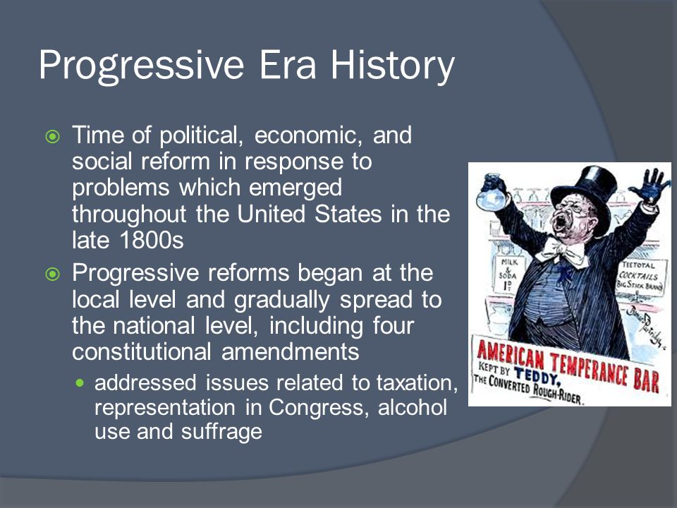 Progressive Era History  Time of political, economic, and social reform in response to problems which emerged throughout the United States in the late 1800s  Progressive reforms began at the local level and gradually spread to the national level, including four constitutional amendments addressed issues related to taxation, representation in Congress, alcohol use and suffrage