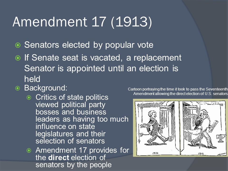Amendment 17 (1913)  Senators elected by popular vote  If Senate seat is vacated, a replacement Senator is appointed until an election is held  Background:  Critics of state politics viewed political party bosses and business leaders as having too much influence on state legislatures and their selection of senators  Amendment 17 provides for the direct election of senators by the people Cartoon portraying the time it took to pass the Seventeenth Amendment allowing the direct election of U.S.