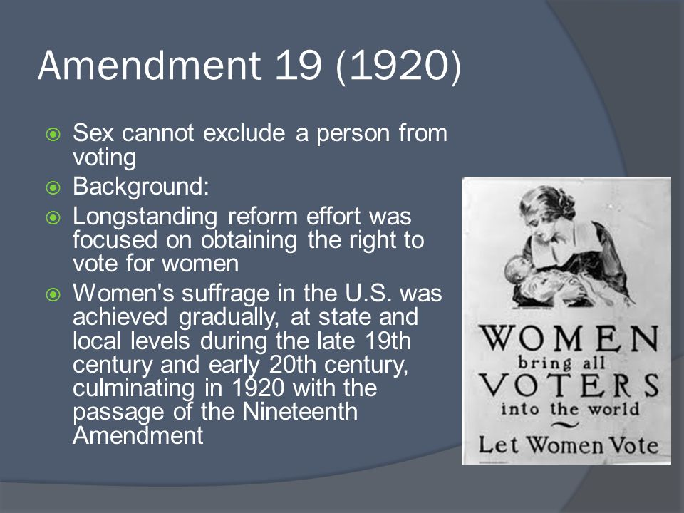 Amendment 19 (1920)  Sex cannot exclude a person from voting  Background:  Longstanding reform effort was focused on obtaining the right to vote fo